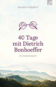 40 Tage mit Dietrich Bonhoeffer Göpfert, Sandro 9783765509926