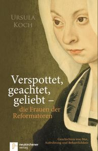 Verspottet, geachtet, geliebt - die Frauen der Reformatoren Koch, Ursula 9783761562147