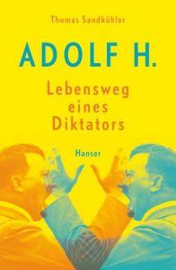 Adolf H. - Lebensweg eines Diktators Sandkühler, Thomas 9783446246355