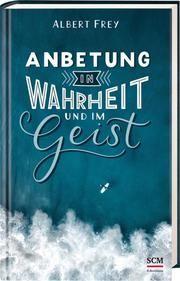 Anbetung in Wahrheit und im Geist Frey, Albert 9783417268768