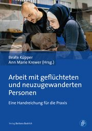 Arbeit mit geflüchteten und neuzugewanderten Personen Beate Küpper/Ann Marie Krewer 9783847423386