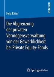 Die Abgrenzung der privaten Vermögensverwaltung von der Gewerblichkeit bei Private Equity-Fonds Ritter, Felix 9783658268251