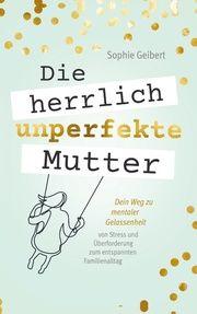 Die herrlich unperfekte Mutter: Dein Weg zu mentaler Gelassenheit - von Stress und Überforderung zum entspannten Familienalltag Sophie Geibert 9789403602363