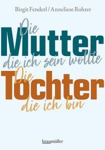 Die Mutter, die ich sein wollte. Die Tochter, die ich bin. Fenderl, Birgit/Rohrer, Anneliese 9783991002550
