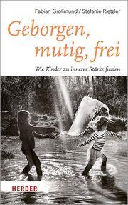 Geborgen, mutig, frei - Wie Kinder zu innerer Stärke finden Grolimund, Fabian/Rietzler, Stefanie 9783451600937