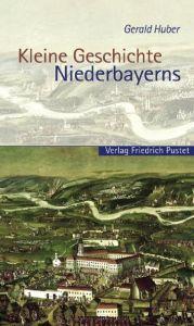 Kleine Geschichte Niederbayerns Huber, Gerald 9783791720487