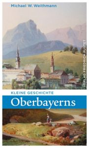 Kleine Geschichte Oberbayerns Weithmann, Michael W 9783791728483