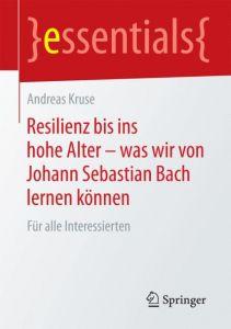 Resilienz bis ins hohe Alter - was wir von Johann Sebastian Bach lernen können Kruse, Andreas 9783658083328