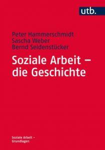 Soziale Arbeit - die Geschichte Hammerschmidt, Peter (Prof. Dr.)/Weber, Sascha (Prof. Dr. )/Seidenstüc 9783825245825