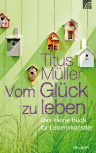 Vom Glück zu leben Müller, Titus 9783765513091